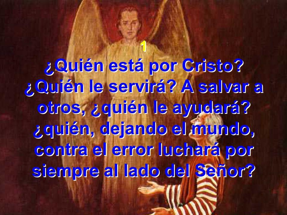 1 ¿Quién está por Cristo? ¿Quién le servirá? A salvar a otros, ¿quién le ayudará? ¿quién, dejando el mundo, contra el error luchará por siempre al lad