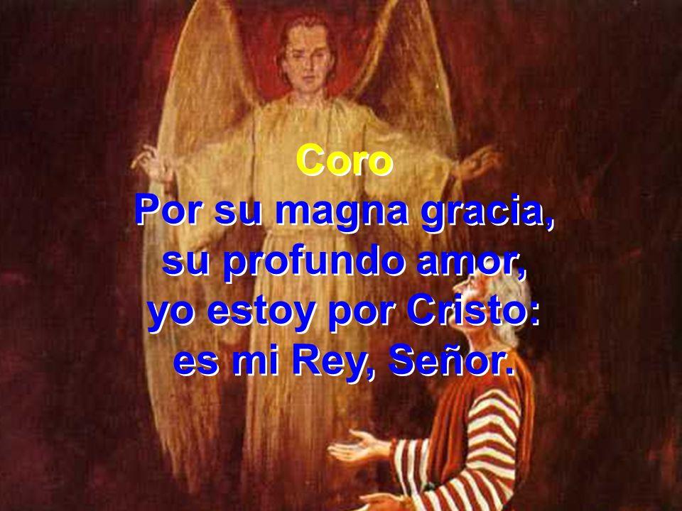 Coro Por su magna gracia, su profundo amor, yo estoy por Cristo: es mi Rey, Señor. Coro Por su magna gracia, su profundo amor, yo estoy por Cristo: es