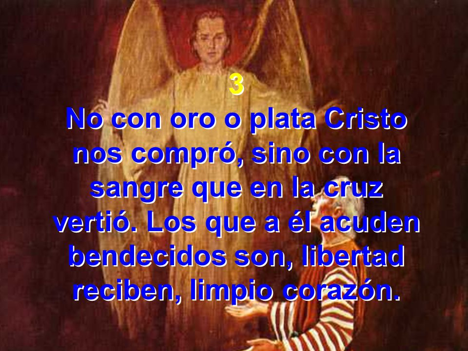 3 No con oro o plata Cristo nos compró, sino con la sangre que en la cruz vertió. Los que a él acuden bendecidos son, libertad reciben, limpio corazón