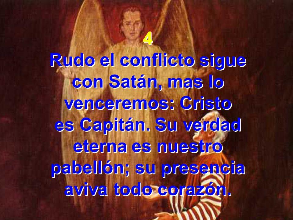 4 Rudo el conflicto sigue con Satán, mas lo venceremos: Cristo es Capitán. Su verdad eterna es nuestro pabellón; su presencia aviva todo corazón. 4 Ru