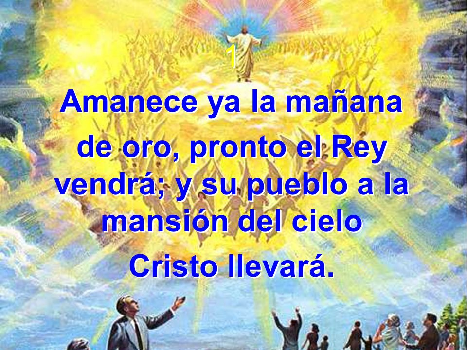 1 Amanece ya la mañana de oro, pronto el Rey vendrá; y su pueblo a la mansión del cielo Cristo llevará. 1 Amanece ya la mañana de oro, pronto el Rey v
