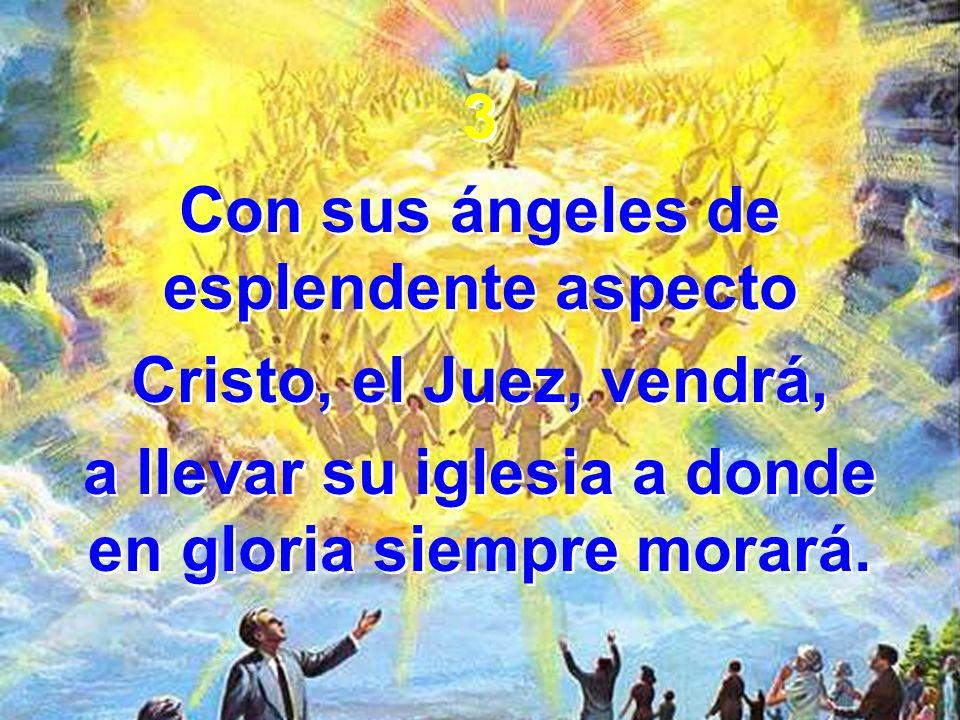 3 Con sus ángeles de esplendente aspecto Cristo, el Juez, vendrá, a llevar su iglesia a donde en gloria siempre morará.