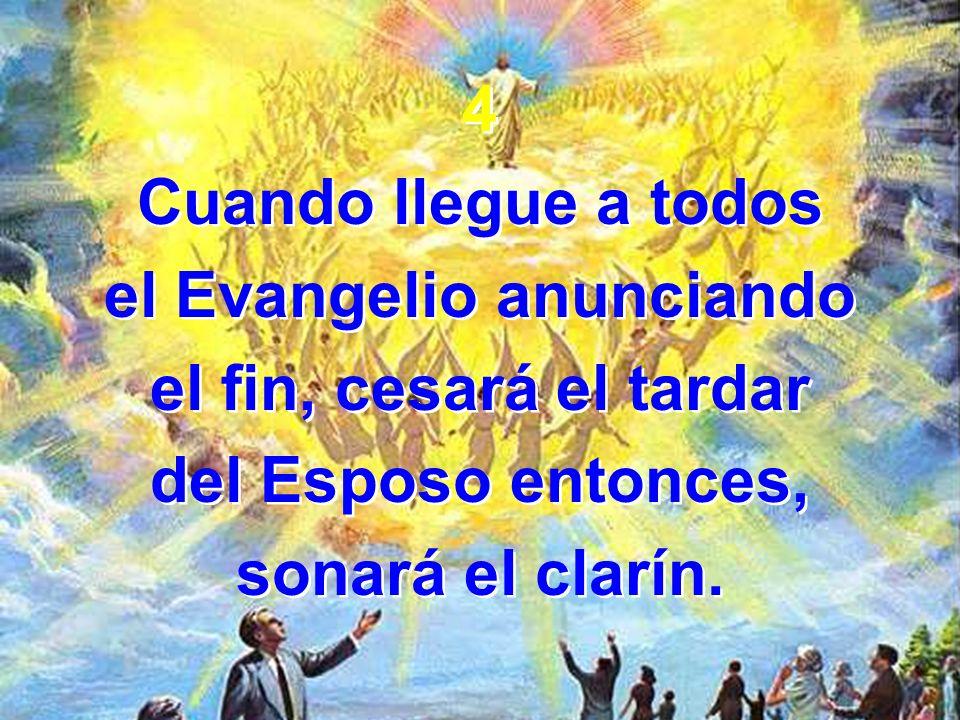 4 Cuando llegue a todos el Evangelio anunciando el fin, cesará el tardar del Esposo entonces, sonará el clarín.