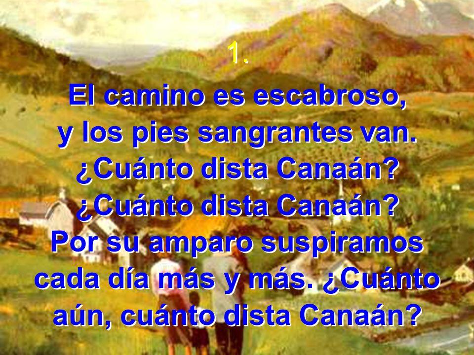 1. El camino es escabroso, y los pies sangrantes van. ¿Cuánto dista Canaán? Por su amparo suspiramos cada día más y más. ¿Cuánto aún, cuánto dista Can