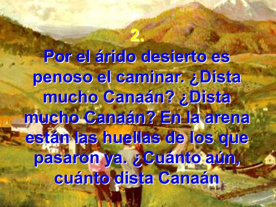 2. Por el árido desierto es penoso el caminar. ¿Dista mucho Canaán? ¿Dista mucho Canaán? En la arena están las huellas de los que pasaron ya. ¿Cuánto