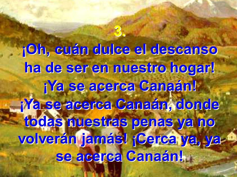 3. ¡Oh, cuán dulce el descanso ha de ser en nuestro hogar! ¡Ya se acerca Canaán! ¡Ya se acerca Canaán, donde todas nuestras penas ya no volverán jamás