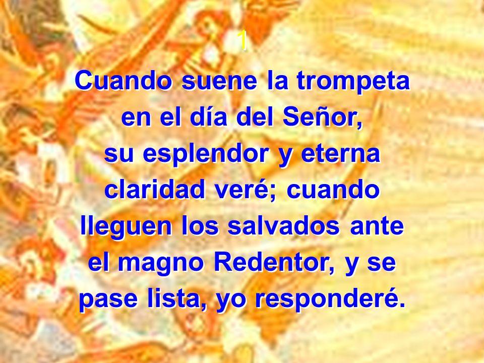 1 Cuando suene la trompeta en el día del Señor, su esplendor y eterna claridad veré; cuando lleguen los salvados ante el magno Redentor, y se pase lis