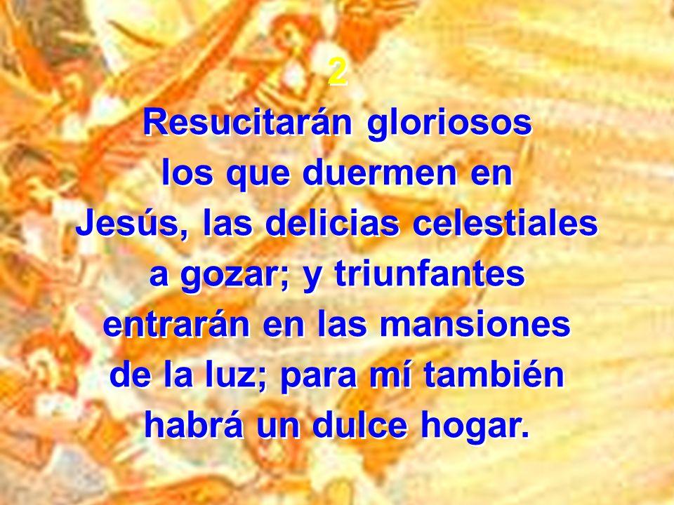 2 Resucitarán gloriosos los que duermen en Jesús, las delicias celestiales a gozar; y triunfantes entrarán en las mansiones de la luz; para mí también