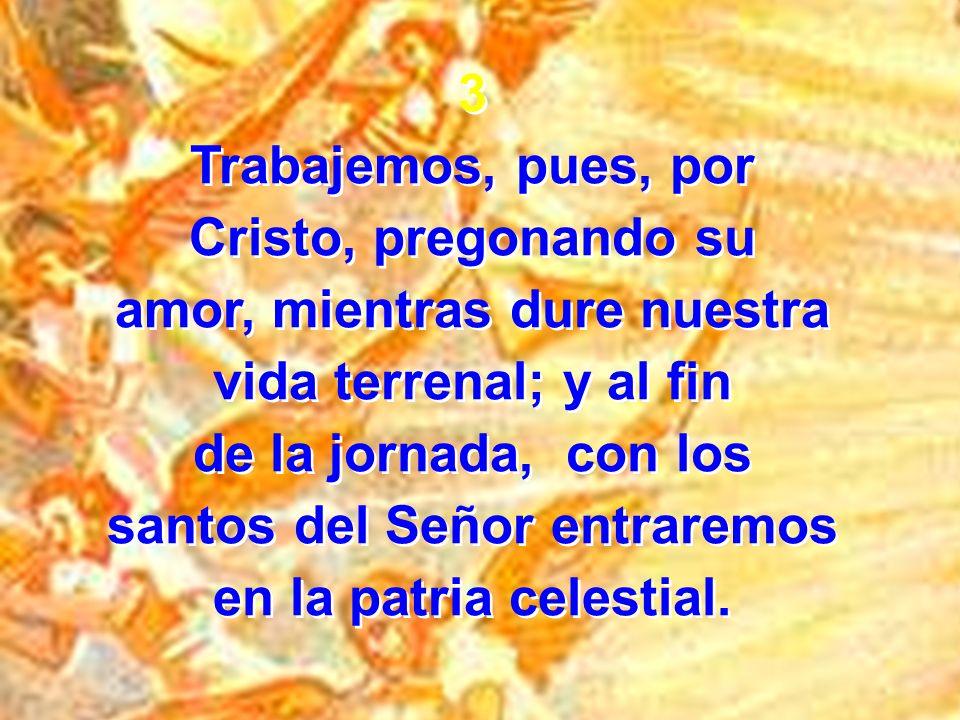3 Trabajemos, pues, por Cristo, pregonando su amor, mientras dure nuestra vida terrenal; y al fin de la jornada, con los santos del Señor entraremos e