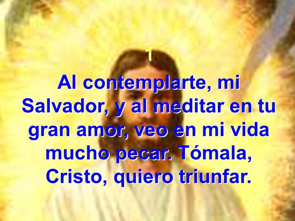 1 Al contemplarte, mi Salvador, y al meditar en tu gran amor, veo en mi vida mucho pecar. Tómala, Cristo, quiero triunfar. 1 Al contemplarte, mi Salva