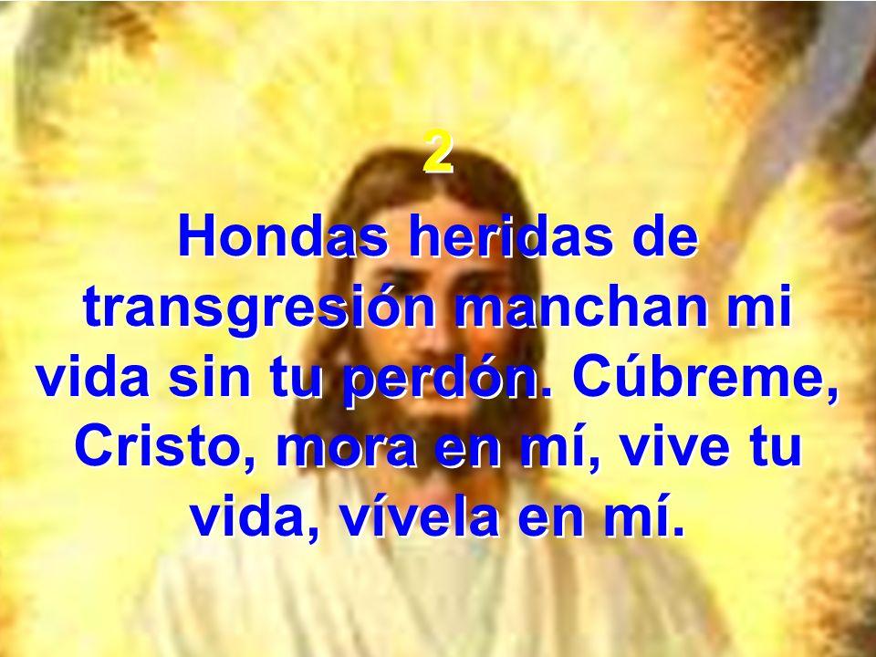 2 Hondas heridas de transgresión manchan mi vida sin tu perdón. Cúbreme, Cristo, mora en mí, vive tu vida, vívela en mí. 2 Hondas heridas de transgres