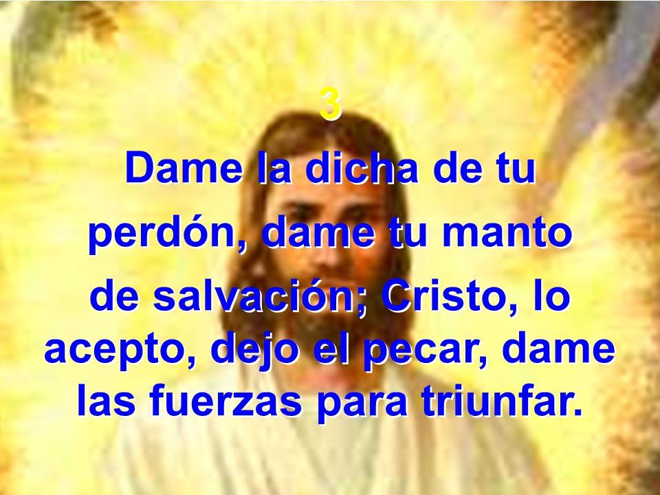 3 Dame la dicha de tu perdón, dame tu manto de salvación; Cristo, lo acepto, dejo el pecar, dame las fuerzas para triunfar. 3 Dame la dicha de tu perd