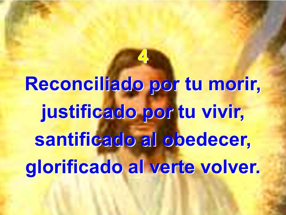 4 Reconciliado por tu morir, justificado por tu vivir, santificado al obedecer, glorificado al verte volver. 4 Reconciliado por tu morir, justificado
