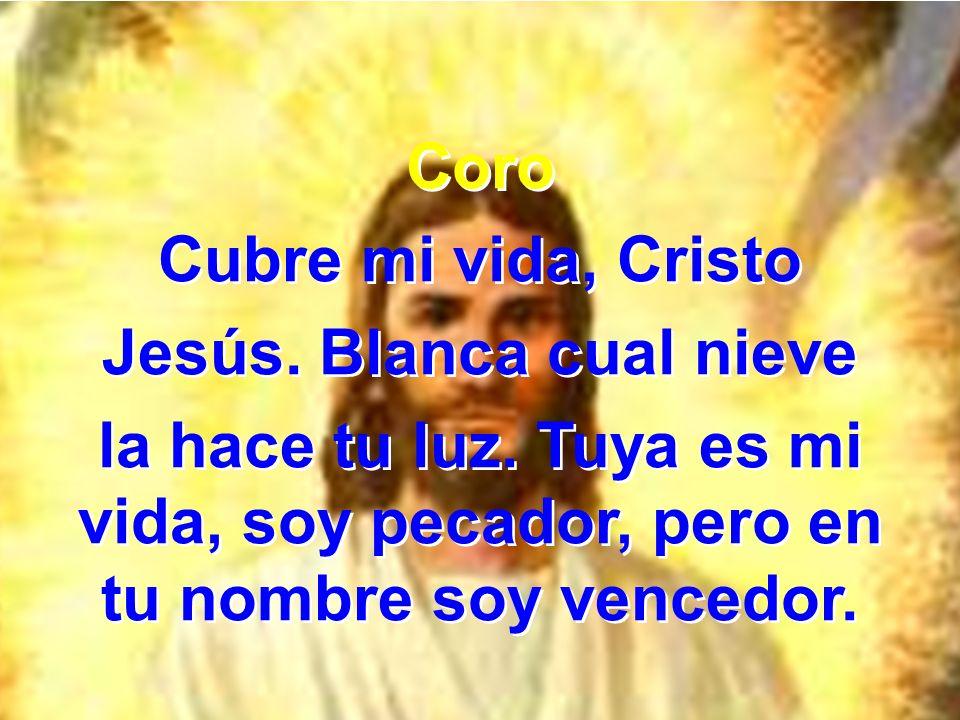 Coro Cubre mi vida, Cristo Jesús. Blanca cual nieve la hace tu luz. Tuya es mi vida, soy pecador, pero en tu nombre soy vencedor. Coro Cubre mi vida,
