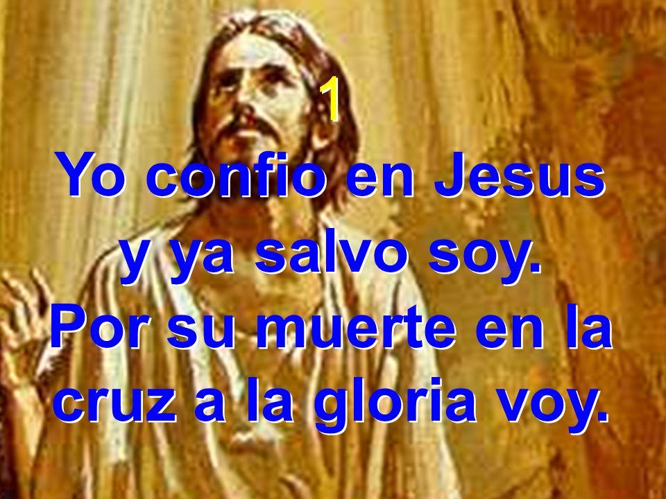 1 Yo confio en Jesus y ya salvo soy. Por su muerte en la cruz a la gloria voy. 1 Yo confio en Jesus y ya salvo soy. Por su muerte en la cruz a la glor