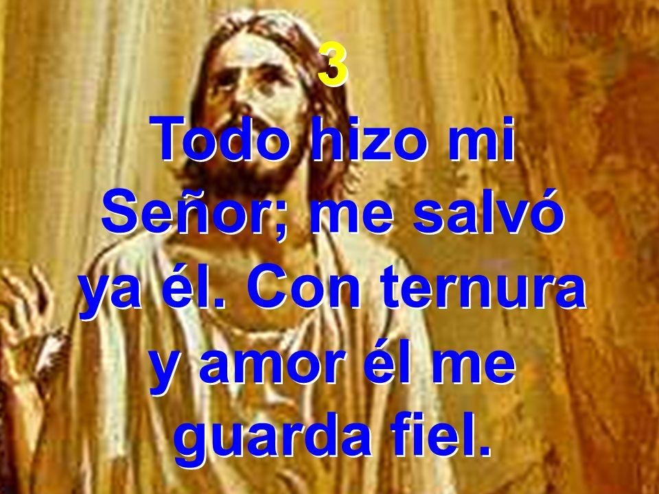 3 Todo hizo mi Señor; me salvó ya él. Con ternura y amor él me guarda fiel. 3 Todo hizo mi Señor; me salvó ya él. Con ternura y amor él me guarda fiel