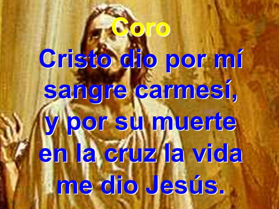 Coro Cristo dio por mí sangre carmesí, y por su muerte en la cruz la vida me dio Jesús. Coro Cristo dio por mí sangre carmesí, y por su muerte en la c
