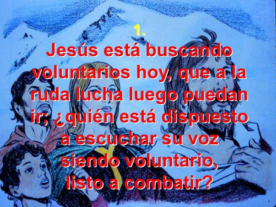 1. Jesús está buscando voluntarios hoy, que a la ruda lucha luego puedan ir; ¿quién está dispuesto a escuchar su voz siendo voluntario, listo a combat