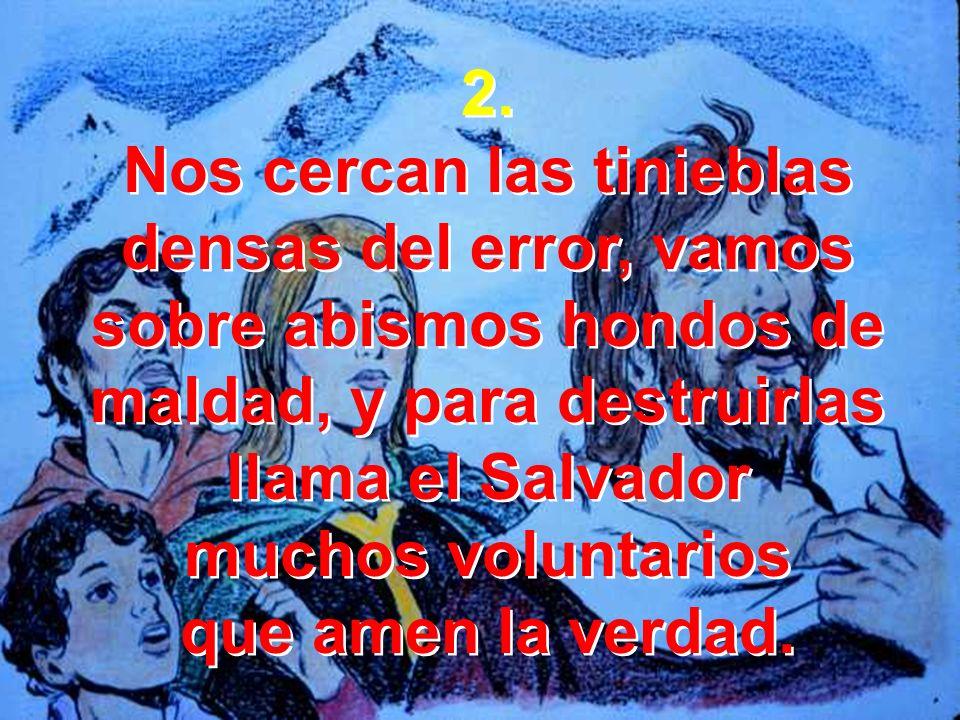 2. Nos cercan las tinieblas densas del error, vamos sobre abismos hondos de maldad, y para destruirlas llama el Salvador muchos voluntarios que amen l
