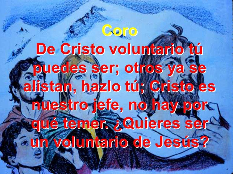 Coro De Cristo voluntario tú puedes ser; otros ya se alistan, hazlo tú; Cristo es nuestro jefe, no hay por qué temer. ¿Quieres ser un voluntario de Je