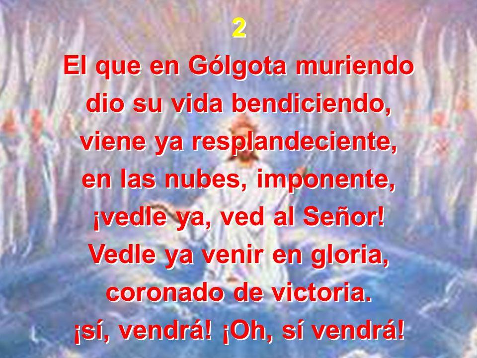 2 El que en Gólgota muriendo dio su vida bendiciendo, viene ya resplandeciente, en las nubes, imponente, ¡vedle ya, ved al Señor! Vedle ya venir en gl