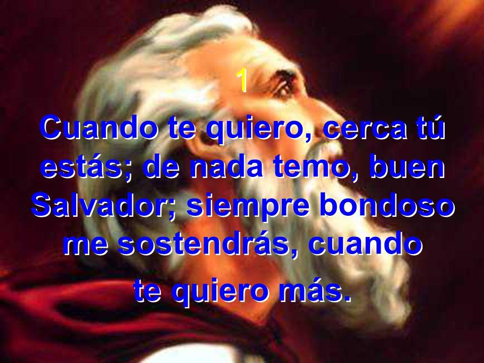 Coro Cuando te quiero más, cuando te quiero más, cerca tú estás, mi buen Salvador, cuando te quiero más.