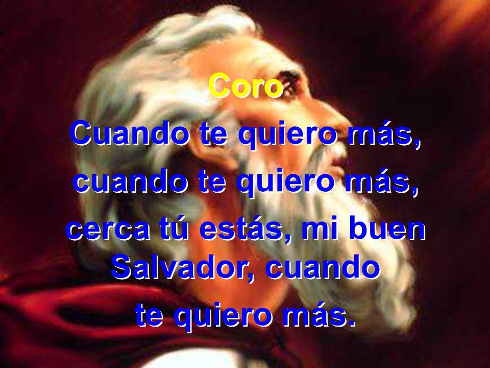 3 Cuando te quiero, mi buen Jesús, hora tras hora tú me guiarás; tiernos cuidados tú me darás, cuando te quiero más.
