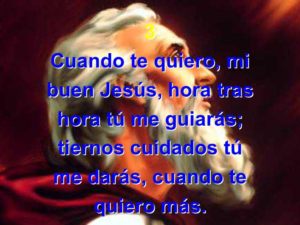 3 Cuando te quiero, mi buen Jesús, hora tras hora tú me guiarás; tiernos cuidados tú me darás, cuando te quiero más. 3 Cuando te quiero, mi buen Jesús