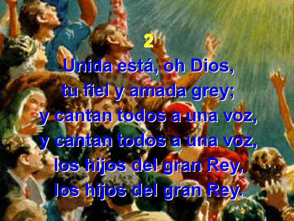 2 Unida está, oh Dios, tu fiel y amada grey; y cantan todos a una voz, los hijos del gran Rey, los hijos del gran Rey. 2 Unida está, oh Dios, tu fiel
