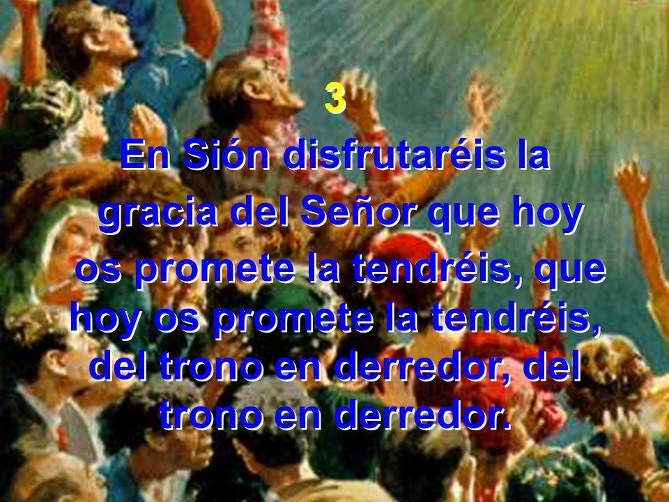 3 En Sión disfrutaréis la gracia del Señor que hoy os promete la tendréis, que hoy os promete la tendréis, del trono en derredor, del trono en derredo