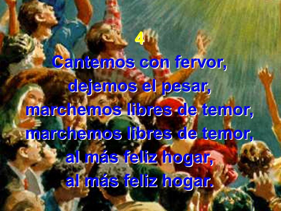 4 Cantemos con fervor, dejemos el pesar, marchemos libres de temor, al más feliz hogar, al más feliz hogar. 4 Cantemos con fervor, dejemos el pesar, m