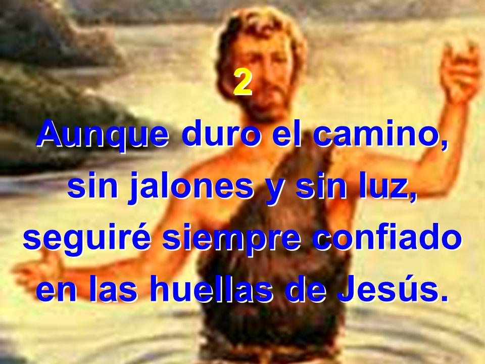 2 Aunque duro el camino, sin jalones y sin luz, seguiré siempre confiado en las huellas de Jesús. 2 Aunque duro el camino, sin jalones y sin luz, segu