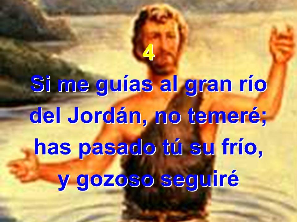 4 Si me guías al gran río del Jordán, no temeré; has pasado tú su frío, y gozoso seguiré 4 Si me guías al gran río del Jordán, no temeré; has pasado t