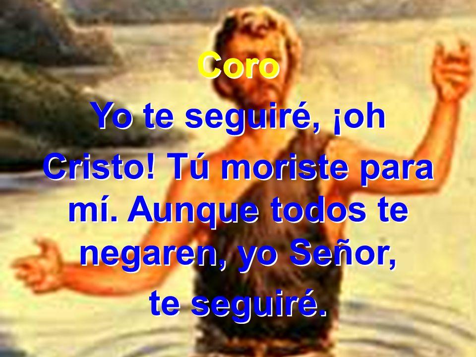 Coro Yo te seguiré, ¡oh Cristo! Tú moriste para mí. Aunque todos te negaren, yo Señor, te seguiré. Coro Yo te seguiré, ¡oh Cristo! Tú moriste para mí.