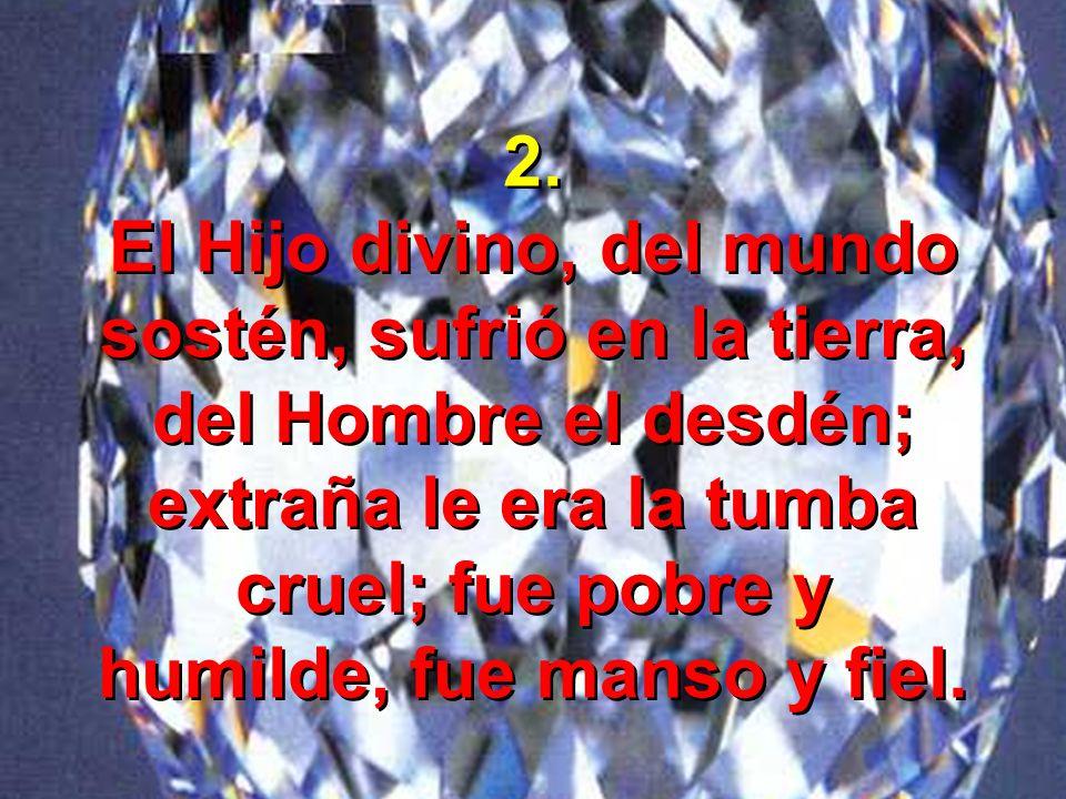 2. El Hijo divino, del mundo sostén, sufrió en la tierra, del Hombre el desdén; extraña le era la tumba cruel; fue pobre y humilde, fue manso y fiel.
