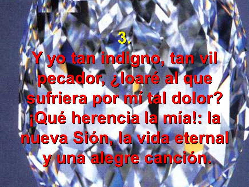 3. Y yo tan indigno, tan vil pecador, ¿loaré al que sufriera por mí tal dolor? ¡Qué herencia la mía!: la nueva Sión, la vida eternal y una alegre canc
