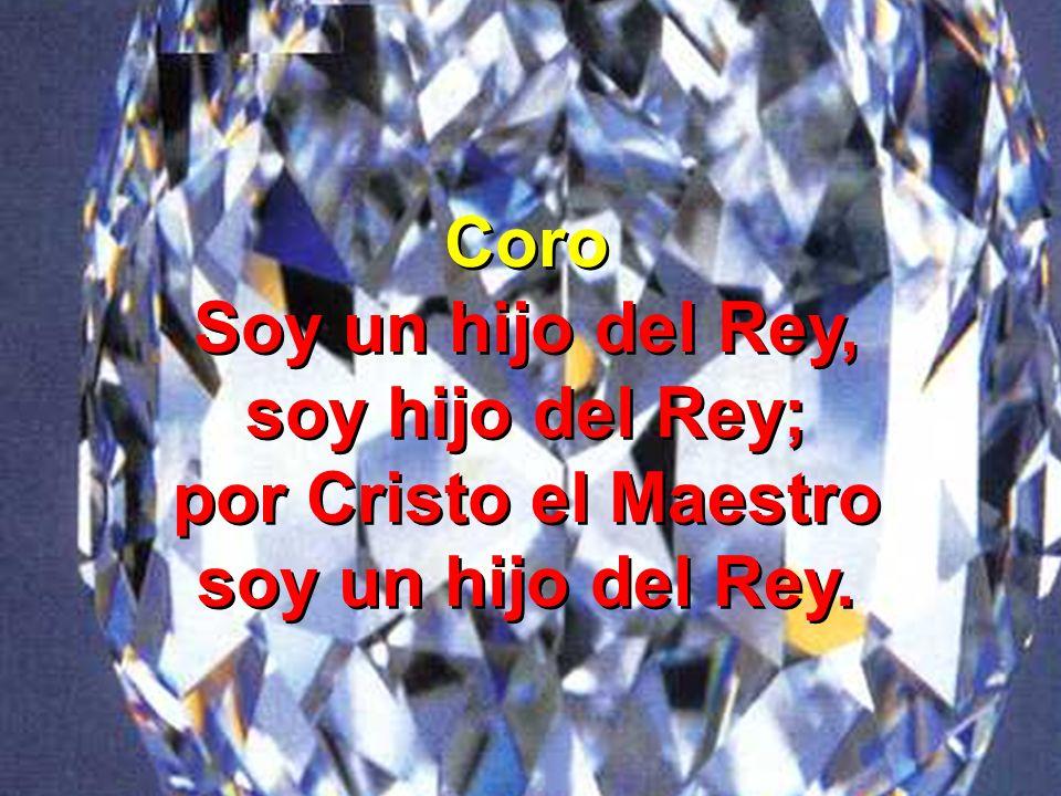 Coro Soy un hijo del Rey, soy hijo del Rey; por Cristo el Maestro soy un hijo del Rey. Coro Soy un hijo del Rey, soy hijo del Rey; por Cristo el Maest