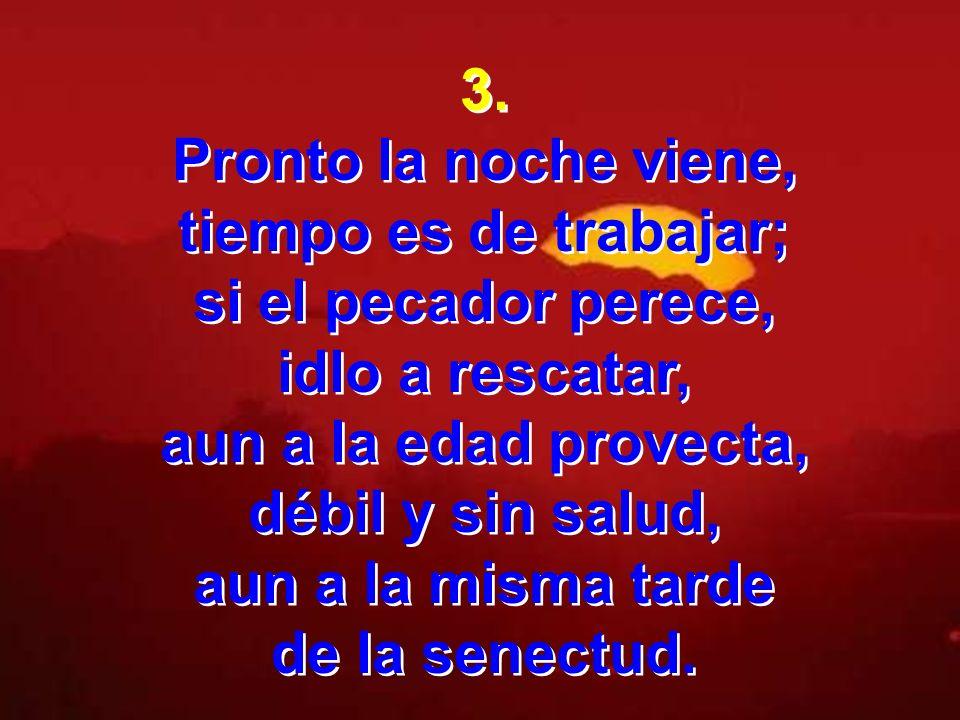3. Pronto la noche viene, tiempo es de trabajar; si el pecador perece, idlo a rescatar, aun a la edad provecta, débil y sin salud, aun a la misma tard