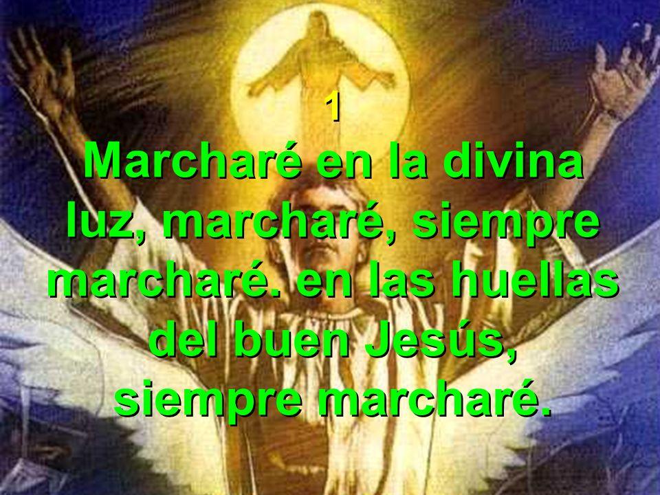 1 Marcharé en la divina luz, marcharé, siempre marcharé. en las huellas del buen Jesús, siempre marcharé. 1 Marcharé en la divina luz, marcharé, siemp