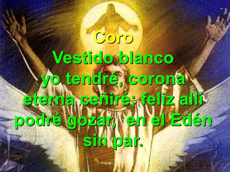 Coro Vestido blanco yo tendré, corona eterna ceñiré; feliz allí podré gozar, en el Edén sin par. Coro Vestido blanco yo tendré, corona eterna ceñiré;