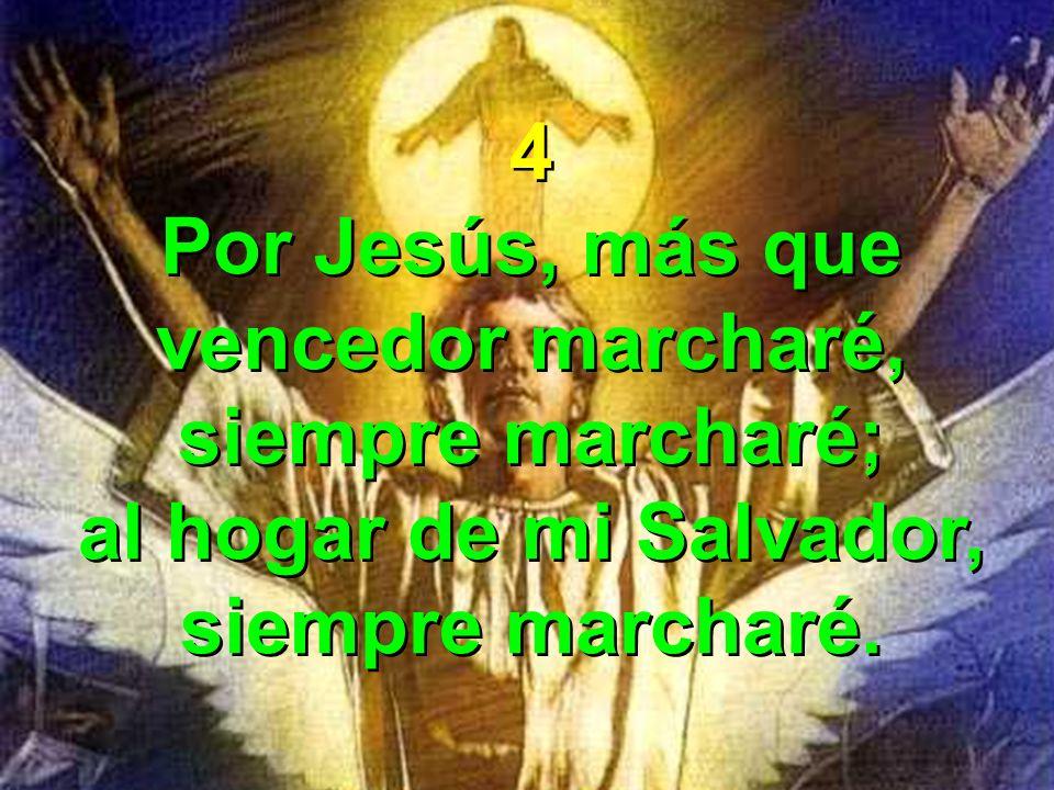 4 Por Jesús, más que vencedor marcharé, siempre marcharé; al hogar de mi Salvador, siempre marcharé. 4 Por Jesús, más que vencedor marcharé, siempre m