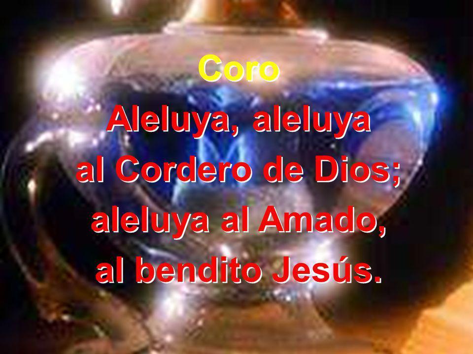 Coro Aleluya, aleluya al Cordero de Dios; aleluya al Amado, al bendito Jesús. Coro Aleluya, aleluya al Cordero de Dios; aleluya al Amado, al bendito J