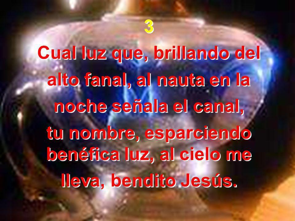 3 Cual luz que, brillando del alto fanal, al nauta en la noche señala el canal, tu nombre, esparciendo benéfica luz, al cielo me lleva, bendito Jesús.