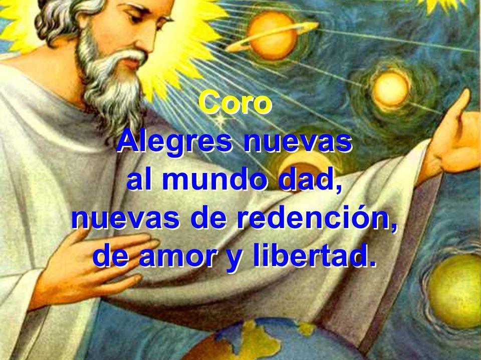 Coro Alegres nuevas al mundo dad, nuevas de redención, de amor y libertad. Coro Alegres nuevas al mundo dad, nuevas de redención, de amor y libertad.