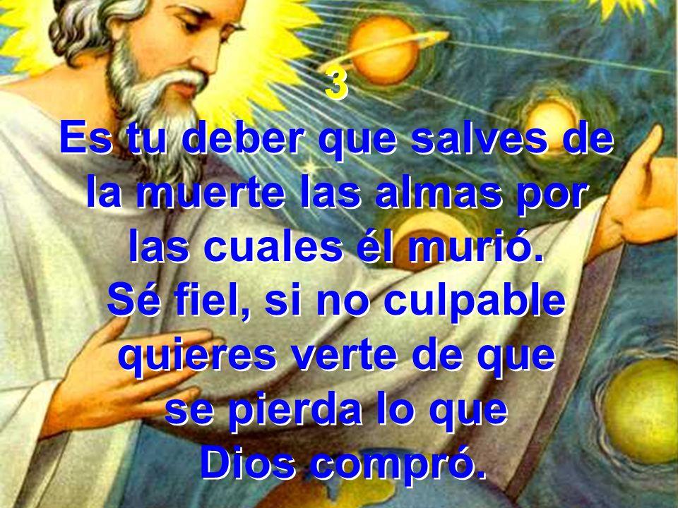 3 Es tu deber que salves de la muerte las almas por las cuales él murió. Sé fiel, si no culpable quieres verte de que se pierda lo que Dios compró. 3