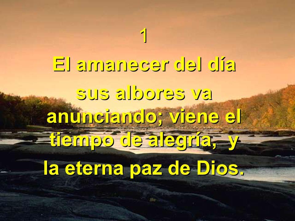 1 El amanecer del día sus albores va anunciando; viene el tiempo de alegría, y la eterna paz de Dios. 1 El amanecer del día sus albores va anunciando;