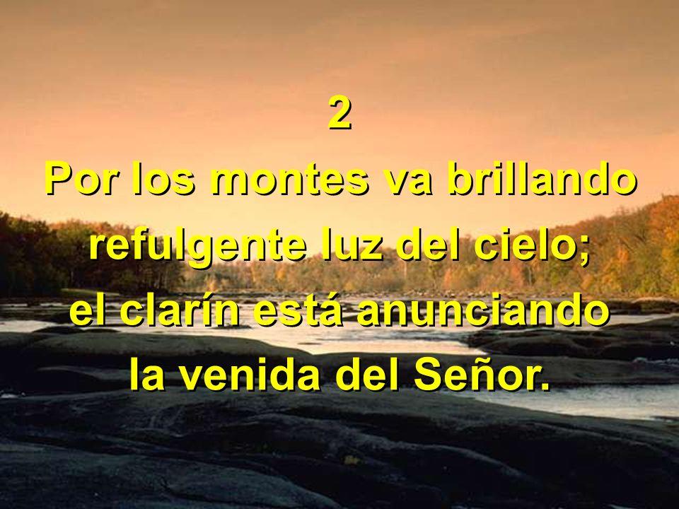2 Por los montes va brillando refulgente luz del cielo; el clarín está anunciando la venida del Señor. 2 Por los montes va brillando refulgente luz de