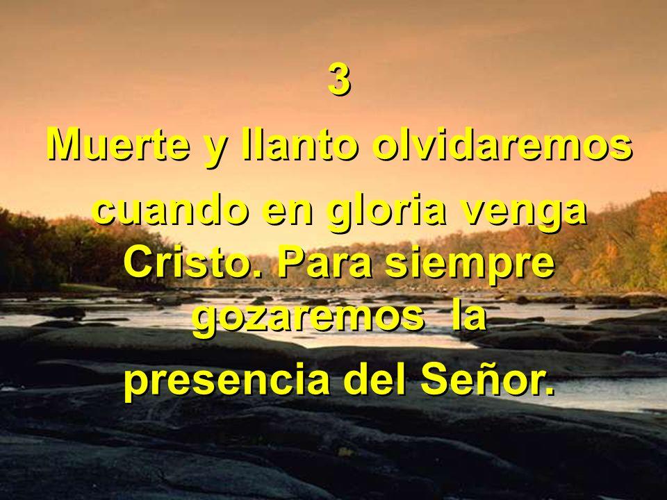 3 Muerte y llanto olvidaremos cuando en gloria venga Cristo. Para siempre gozaremos la presencia del Señor. 3 Muerte y llanto olvidaremos cuando en gl