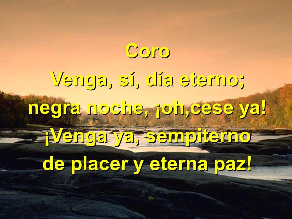 Coro Venga, sí, día eterno; negra noche, ¡oh,cese ya! ¡Venga ya, sempiterno de placer y eterna paz! Coro Venga, sí, día eterno; negra noche, ¡oh,cese