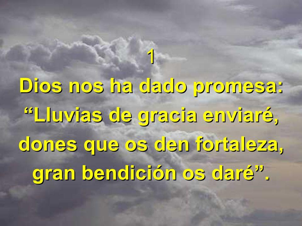 1 Dios nos ha dado promesa: Lluvias de gracia enviaré, dones que os den fortaleza, gran bendición os daré. 1 Dios nos ha dado promesa: Lluvias de grac
